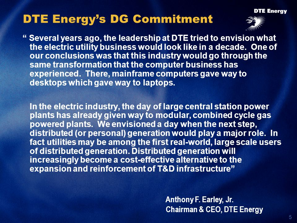 5 DTE Energy's DG Commitment Several years ago, the leadership at DTE tried to envision what the electric utility business would look like in a decade.