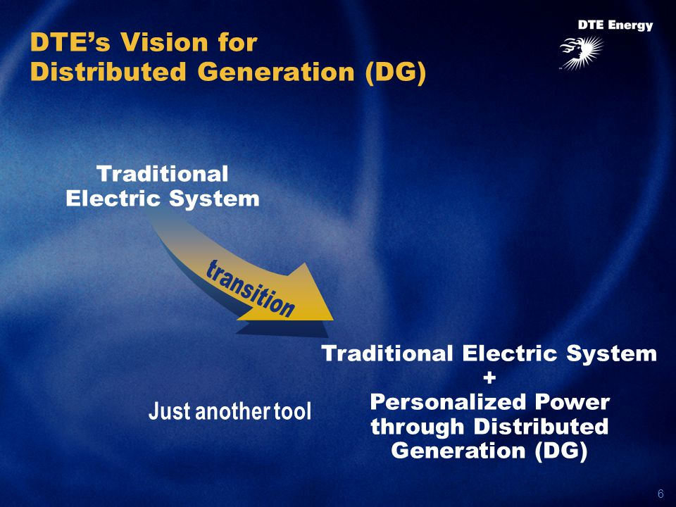 6 Traditional Electric System + Personalized Power through Distributed Generation (DG) DTE's Vision for Distributed Generation (DG) Traditional Electric System Just another tool