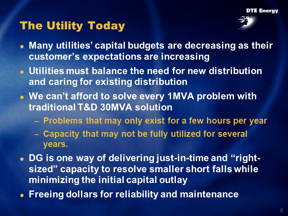9 The Utility Today Many utilities' capital budgets are decreasing as their customer's expectations are increasing Utilities must balance the need for new distribution and caring for existing distribution We can't afford to solve every 1MVA problem with traditional T&D 30MVA solution –Problems that may only exist for a few hours per year –Capacity that may not be fully utilized for several years.