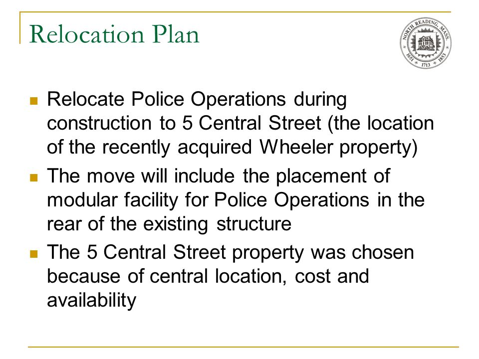 Relocation Plan Relocate Police Operations during construction to 5 Central Street (the location of the recently acquired Wheeler property) The move will include the placement of modular facility for Police Operations in the rear of the existing structure The 5 Central Street property was chosen because of central location, cost and availability