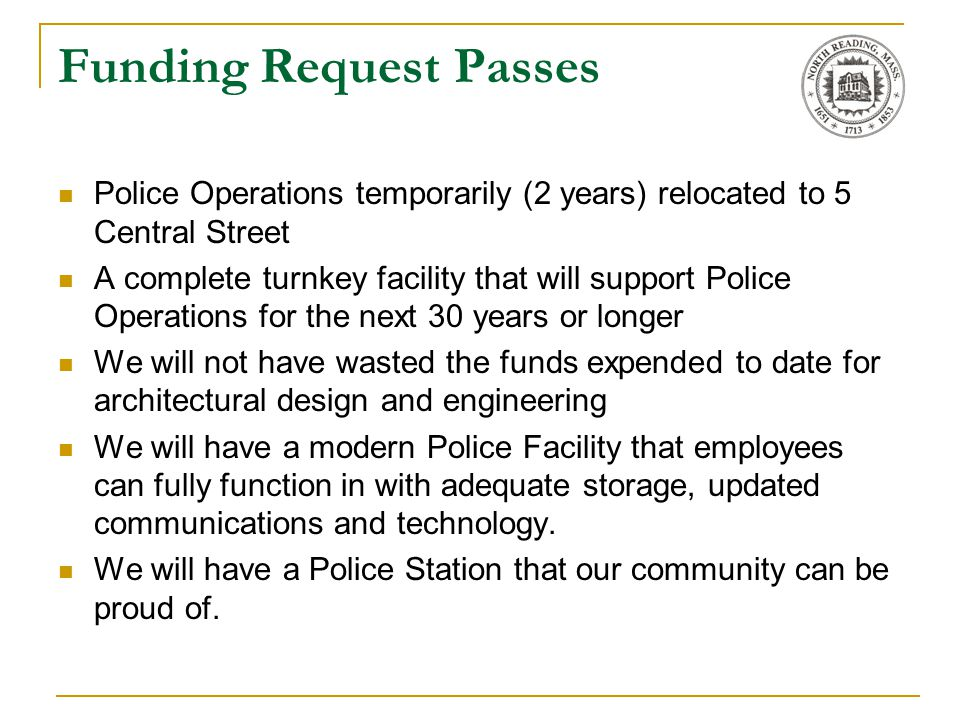 Funding Request Passes Police Operations temporarily (2 years) relocated to 5 Central Street A complete turnkey facility that will support Police Operations for the next 30 years or longer We will not have wasted the funds expended to date for architectural design and engineering We will have a modern Police Facility that employees can fully function in with adequate storage, updated communications and technology.