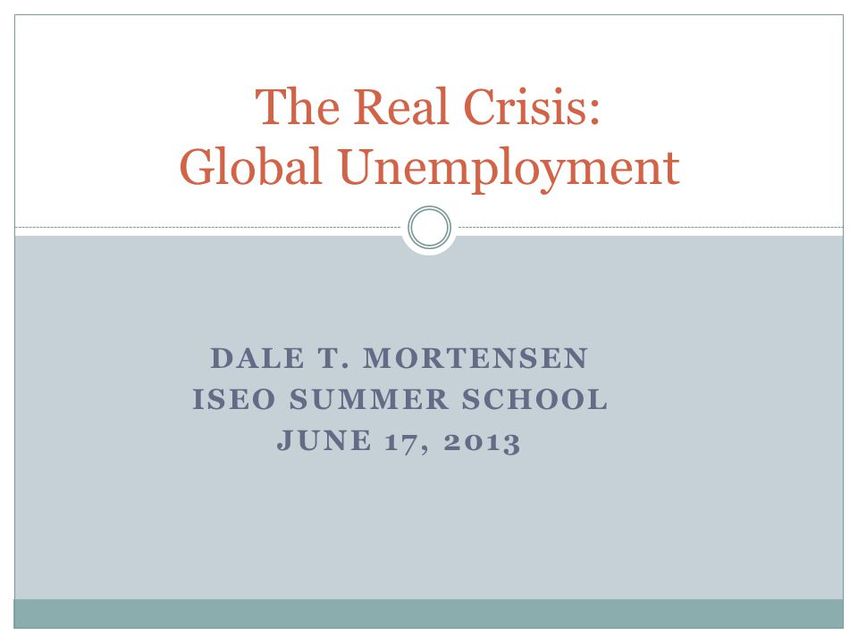 DALE T. MORTENSEN ISEO SUMMER SCHOOL JUNE 17, 2013 The Real Crisis: Global Unemployment