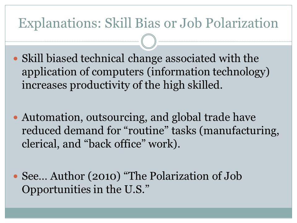 Explanations: Skill Bias or Job Polarization Skill biased technical change associated with the application of computers (information technology) increases productivity of the high skilled.