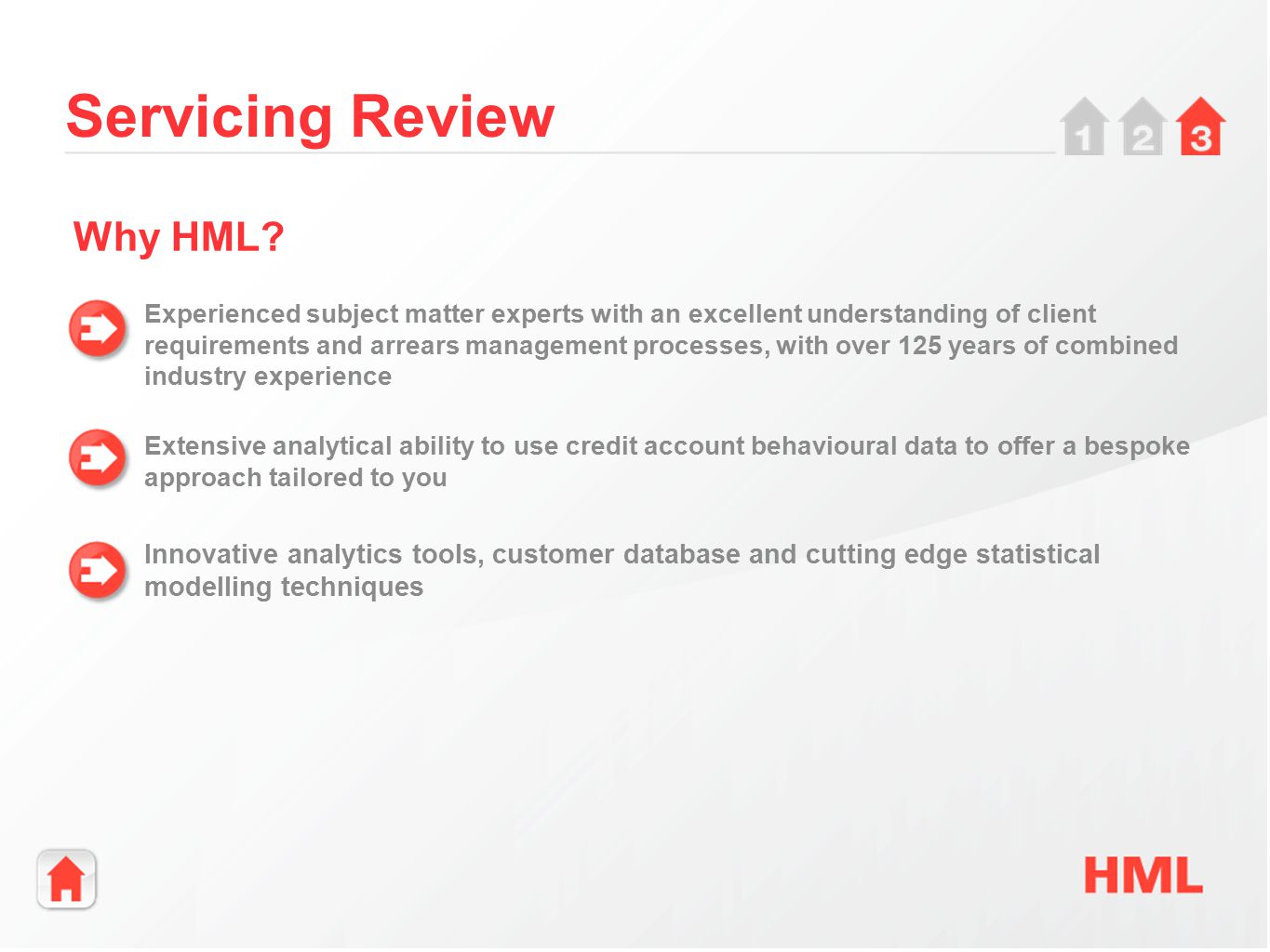 Servicing Review Experienced subject matter experts with an excellent understanding of client requirements and arrears management processes, with over 125 years of combined industry experience Extensive analytical ability to use credit account behavioural data to offer a bespoke approach tailored to you Why HML.