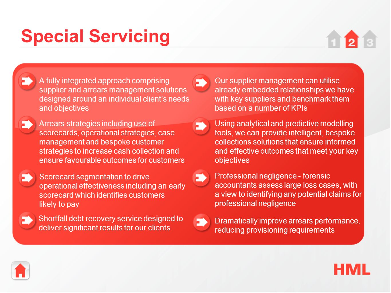 Special Servicing A fully integrated approach comprising supplier and arrears management solutions designed around an individual client's needs and objectives Arrears strategies including use of scorecards, operational strategies, case management and bespoke customer strategies to increase cash collection and ensure favourable outcomes for customers Shortfall debt recovery service designed to deliver significant results for our clients Scorecard segmentation to drive operational effectiveness including an early scorecard which identifies customers likely to pay Our supplier management can utilise already embedded relationships we have with key suppliers and benchmark them based on a number of KPIs Using analytical and predictive modelling tools, we can provide intelligent, bespoke collections solutions that ensure informed and effective outcomes that meet your key objectives Professional negligence - forensic accountants assess large loss cases, with a view to identifying any potential claims for professional negligence Dramatically improve arrears performance, reducing provisioning requirements