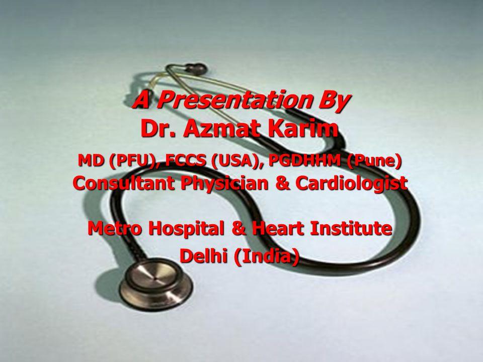 A Presentation By Dr. Azmat Karim MD (PFU), FCCS (USA), PGDHHM (Pune) Consultant Physician & Cardiologist Metro Hospital & Heart Institute Delhi (Indi