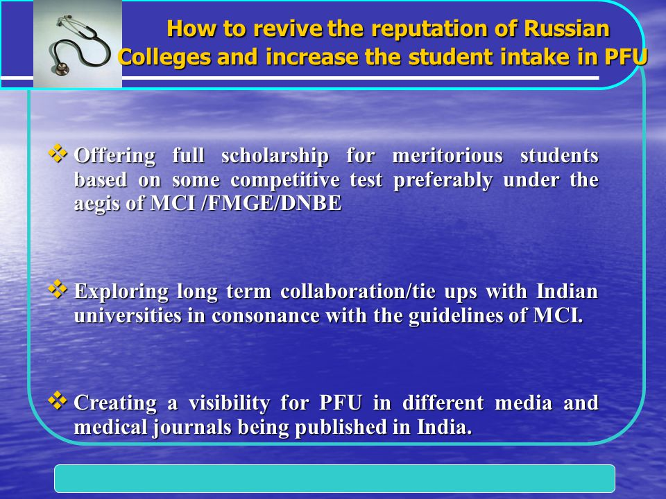 How to revive the reputation of Russian Colleges and increase the student intake in PFU How to revive the reputation of Russian Colleges and increase the student intake in PFU  Offering full scholarship for meritorious students based on some competitive test preferably under the aegis of MCI /FMGE/DNBE  Exploring long term collaboration/tie ups with Indian universities in consonance with the guidelines of MCI.