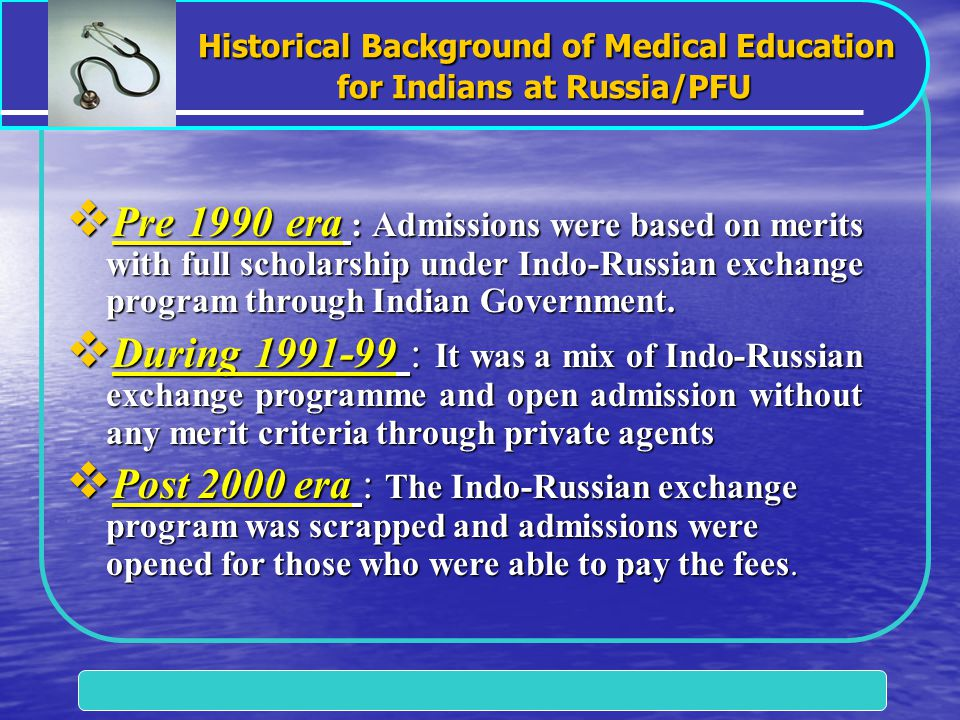 Historical Background of Medical Education for Indians at Russia/PFU Historical Background of Medical Education for Indians at Russia/PFU  Pre 1990 era : Admissions were based on merits with full scholarship under Indo-Russian exchange program through Indian Government.