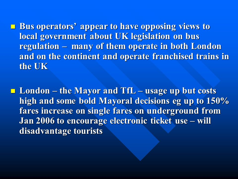 Bus operators' appear to have opposing views to local government about UK legislation on bus regulation – many of them operate in both London and on the continent and operate franchised trains in the UK Bus operators' appear to have opposing views to local government about UK legislation on bus regulation – many of them operate in both London and on the continent and operate franchised trains in the UK London – the Mayor and TfL – usage up but costs high and some bold Mayoral decisions eg up to 150% fares increase on single fares on underground from Jan 2006 to encourage electronic ticket use – will disadvantage tourists London – the Mayor and TfL – usage up but costs high and some bold Mayoral decisions eg up to 150% fares increase on single fares on underground from Jan 2006 to encourage electronic ticket use – will disadvantage tourists