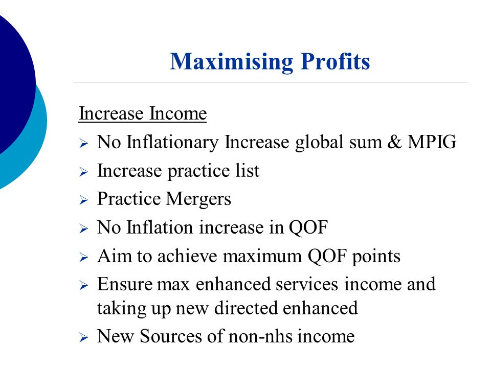Maximising Profits Increase Income  No Inflationary Increase global sum & MPIG  Increase practice list  Practice Mergers  No Inflation increase in QOF  Aim to achieve maximum QOF points  Ensure max enhanced services income and taking up new directed enhanced  New Sources of non-nhs income