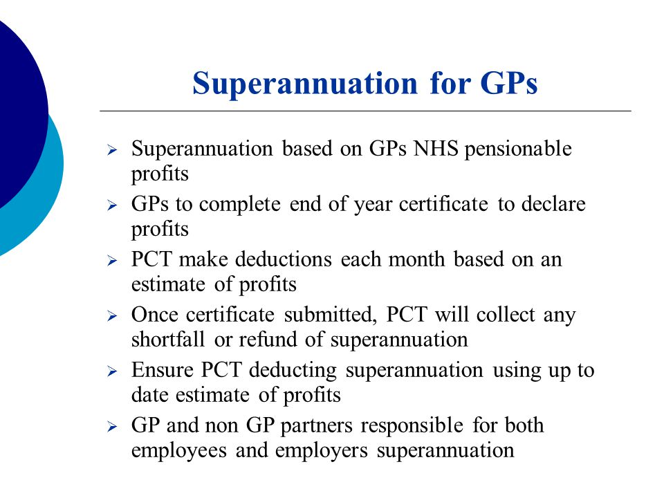 Superannuation for GPs  Superannuation based on GPs NHS pensionable profits  GPs to complete end of year certificate to declare profits  PCT make deductions each month based on an estimate of profits  Once certificate submitted, PCT will collect any shortfall or refund of superannuation  Ensure PCT deducting superannuation using up to date estimate of profits  GP and non GP partners responsible for both employees and employers superannuation