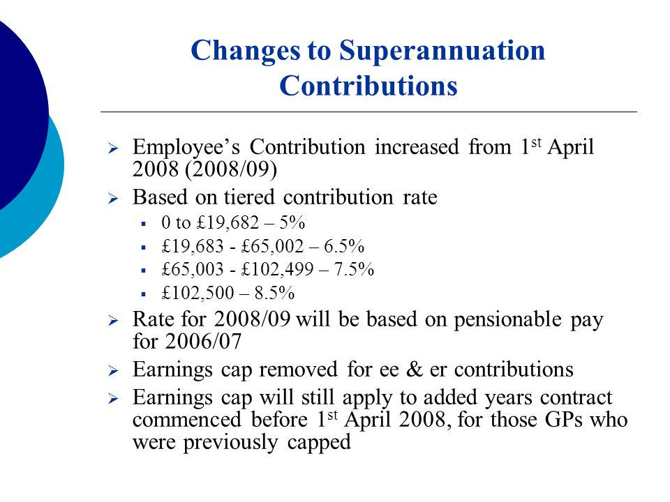 Changes to Superannuation Contributions  Employee's Contribution increased from 1 st April 2008 (2008/09)  Based on tiered contribution rate  0 to £19,682 – 5%  £19,683 - £65,002 – 6.5%  £65,003 - £102,499 – 7.5%  £102,500 – 8.5%  Rate for 2008/09 will be based on pensionable pay for 2006/07  Earnings cap removed for ee & er contributions  Earnings cap will still apply to added years contract commenced before 1 st April 2008, for those GPs who were previously capped