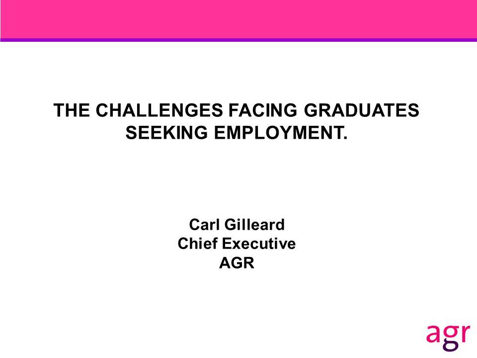 THE CHALLENGES FACING GRADUATES SEEKING EMPLOYMENT. Carl Gilleard Chief Executive AGR