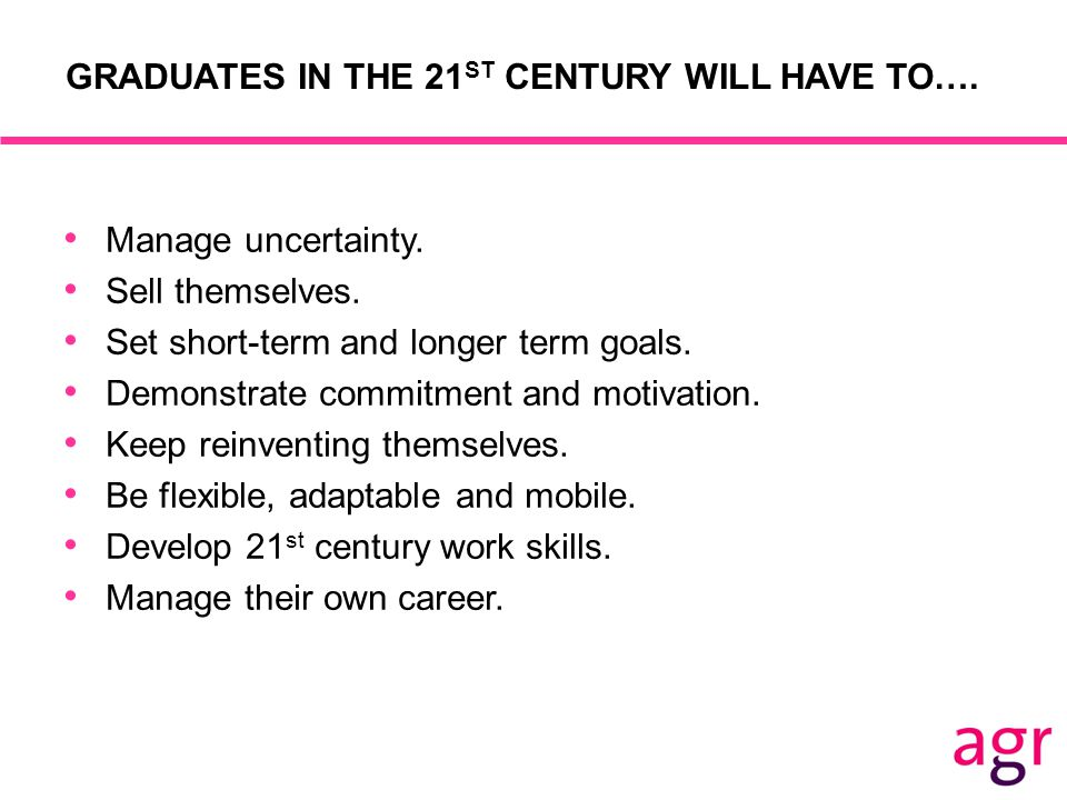 GRADUATES IN THE 21 ST CENTURY WILL HAVE TO…. Manage uncertainty.