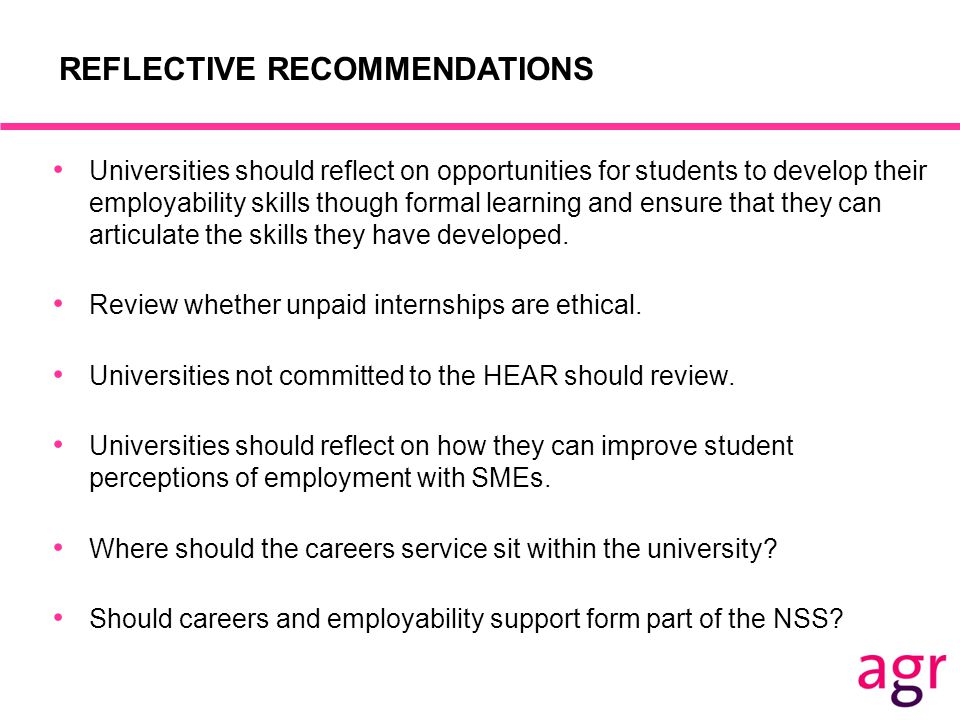 REFLECTIVE RECOMMENDATIONS Universities should reflect on opportunities for students to develop their employability skills though formal learning and ensure that they can articulate the skills they have developed.