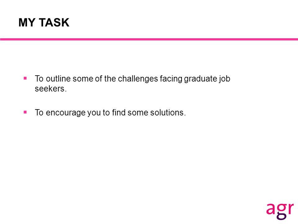 MY TASK  To outline some of the challenges facing graduate job seekers.