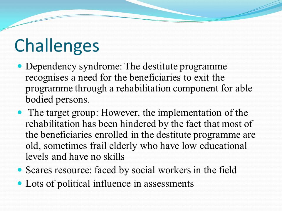 Challenges Dependency syndrome: The destitute programme recognises a need for the beneficiaries to exit the programme through a rehabilitation component for able bodied persons.