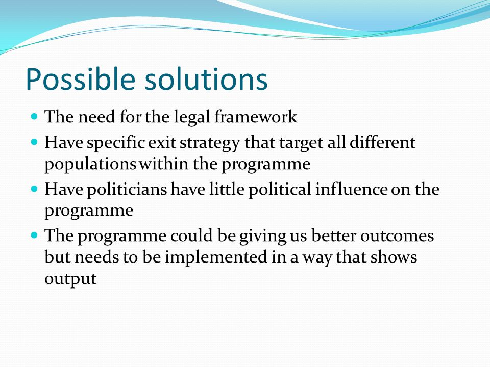 Possible solutions The need for the legal framework Have specific exit strategy that target all different populations within the programme Have politicians have little political influence on the programme The programme could be giving us better outcomes but needs to be implemented in a way that shows output