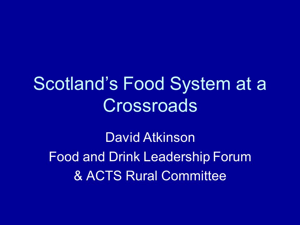 Scotland's Food System at a Crossroads David Atkinson Food and Drink Leadership Forum & ACTS Rural Committee