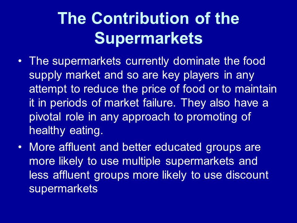 The Contribution of the Supermarkets The supermarkets currently dominate the food supply market and so are key players in any attempt to reduce the price of food or to maintain it in periods of market failure.