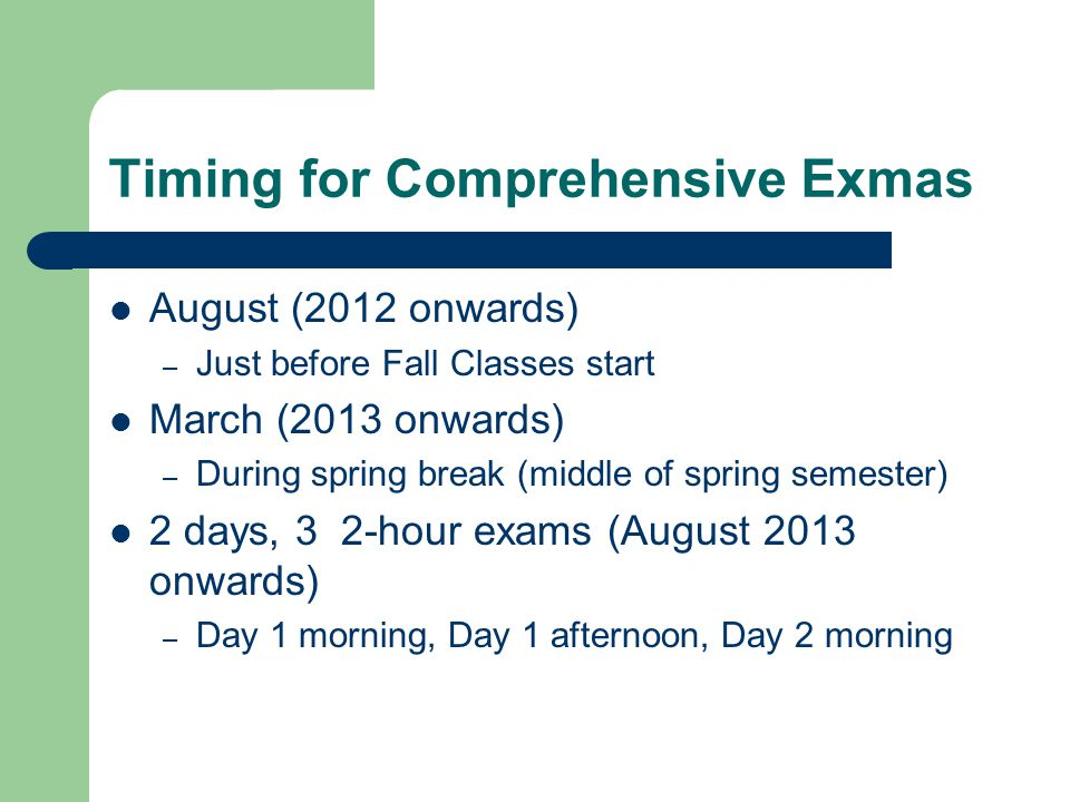 Timing for Comprehensive Exmas August (2012 onwards) – Just before Fall Classes start March (2013 onwards) – During spring break (middle of spring semester) 2 days, 3 2-hour exams (August 2013 onwards) – Day 1 morning, Day 1 afternoon, Day 2 morning