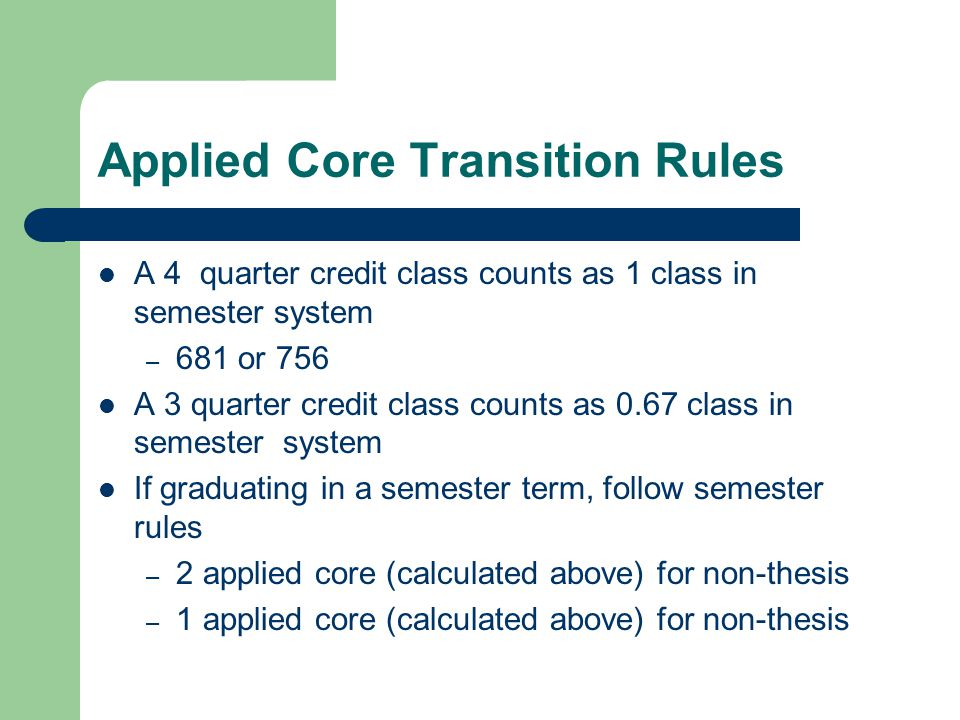 Applied Core Transition Rules A 4 quarter credit class counts as 1 class in semester system – 681 or 756 A 3 quarter credit class counts as 0.67 class in semester system If graduating in a semester term, follow semester rules – 2 applied core (calculated above) for non-thesis – 1 applied core (calculated above) for non-thesis