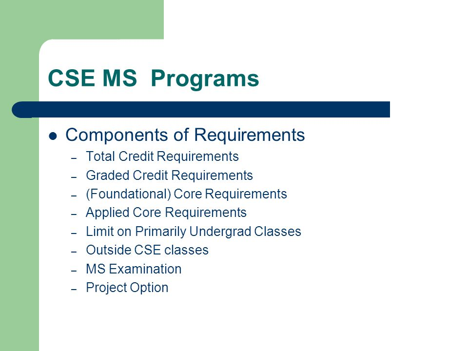 CSE MS Programs Components of Requirements – Total Credit Requirements – Graded Credit Requirements – (Foundational) Core Requirements – Applied Core Requirements – Limit on Primarily Undergrad Classes – Outside CSE classes – MS Examination – Project Option