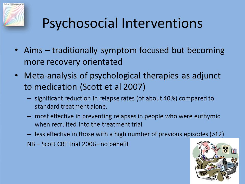 Psychosocial Interventions Aims – traditionally symptom focused but becoming more recovery orientated Meta-analysis of psychological therapies as adju