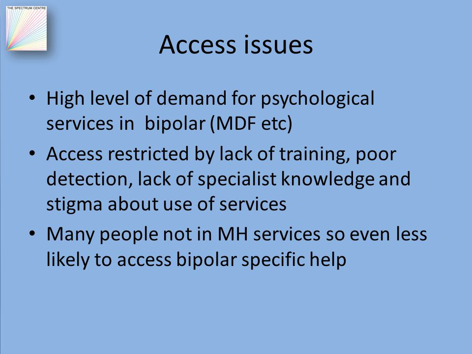 Access issues High level of demand for psychological services in bipolar (MDF etc) Access restricted by lack of training, poor detection, lack of spec