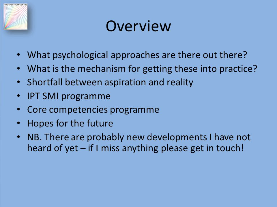 Overview What psychological approaches are there out there? What is the mechanism for getting these into practice? Shortfall between aspiration and re