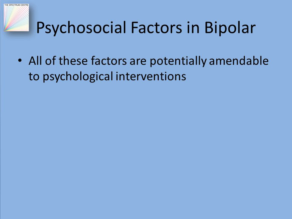 Psychosocial Factors in Bipolar All of these factors are potentially amendable to psychological interventions