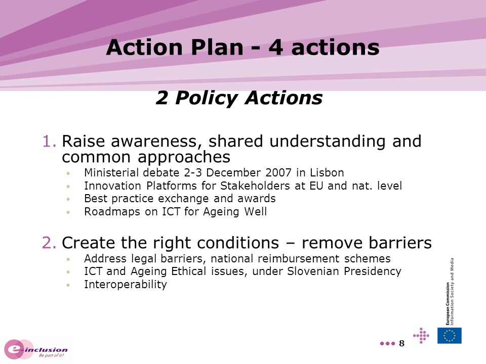 9 Action Plan - 4 actions 2 Funding Actions Covering the research and innovation value chain 3.Prepare for the future through research and innovation Framework Programme 7 long-term research (10 year time-to-market); technical requirements for interoperability; integration of new ICT; new ideas AAL Joint Programme Coordination of National R&D; market oriented research and system integration (2-3 year time-to-market) 4.Accelerate investment in and take-up of proven solutions CIP pilot projects, large scale trials, Innovative public procurement Regions for Economic Change and mobilization of Regional Funds