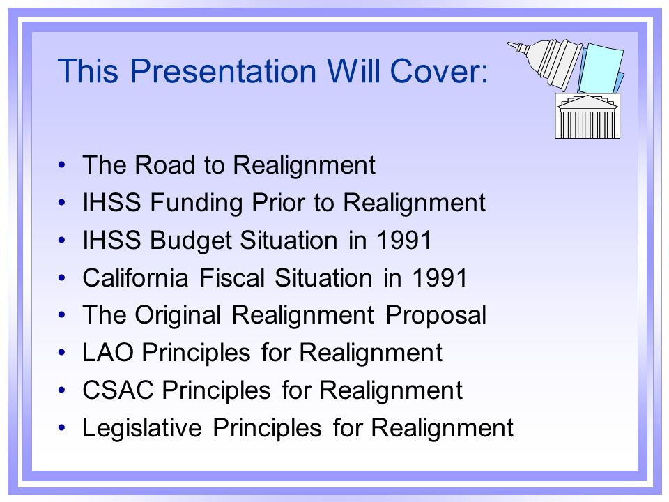 Realignment Adopted Programs Transferred County Share-of-Cost Changes New Revenues & Expenditures The Realignment Maze Original Concept Local Revenue Fund County Local Health & Welfare Trust Fund County Matching Requirements Netting Base Allocations, Growth Accounts & the Caseload Subaccount