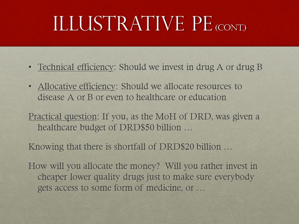 Illustrative PE (cont.) Technical efficiency: Should we invest in drug A or drug BTechnical efficiency: Should we invest in drug A or drug B Allocative efficiency: Should we allocate resources to disease A or B or even to healthcare or educationAllocative efficiency: Should we allocate resources to disease A or B or even to healthcare or education Practical question: If you, as the MoH of DRD, was given a healthcare budget of DRD$50 billion … Knowing that there is shortfall of DRD$20 billion … How will you allocate the money.