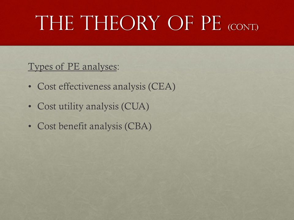 The theory of pe (cont.) Types of PE analyses: Cost effectiveness analysis (CEA)Cost effectiveness analysis (CEA) Cost utility analysis (CUA)Cost utility analysis (CUA) Cost benefit analysis (CBA)Cost benefit analysis (CBA)