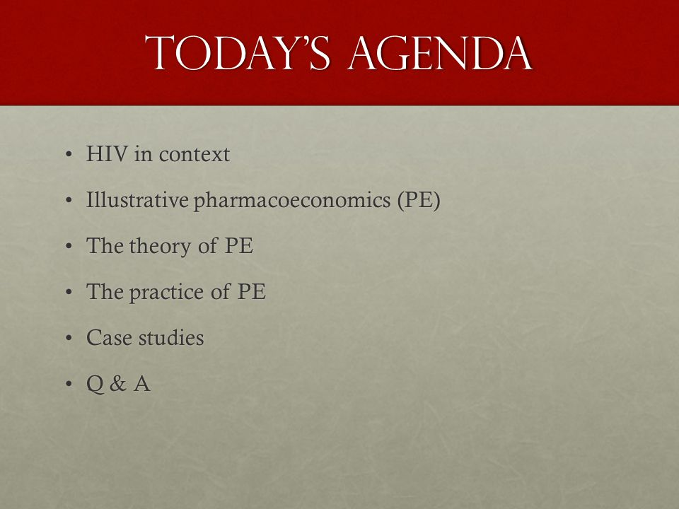 TODAY'S AGENDA HIV in contextHIV in context Illustrative pharmacoeconomics (PE)Illustrative pharmacoeconomics (PE) The theory of PEThe theory of PE The practice of PEThe practice of PE Case studiesCase studies Q & AQ & A