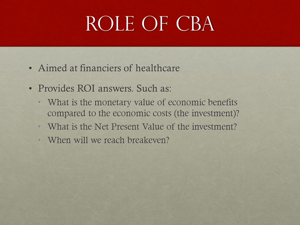 ROLE OF CBA Aimed at financiers of healthcareAimed at financiers of healthcare Provides ROI answers.