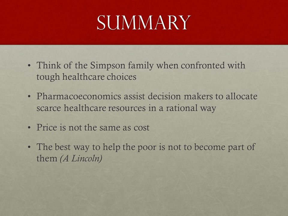 summary Think of the Simpson family when confronted with tough healthcare choicesThink of the Simpson family when confronted with tough healthcare choices Pharmacoeconomics assist decision makers to allocate scarce healthcare resources in a rational wayPharmacoeconomics assist decision makers to allocate scarce healthcare resources in a rational way Price is not the same as costPrice is not the same as cost The best way to help the poor is not to become part of them (A Lincoln)The best way to help the poor is not to become part of them (A Lincoln)