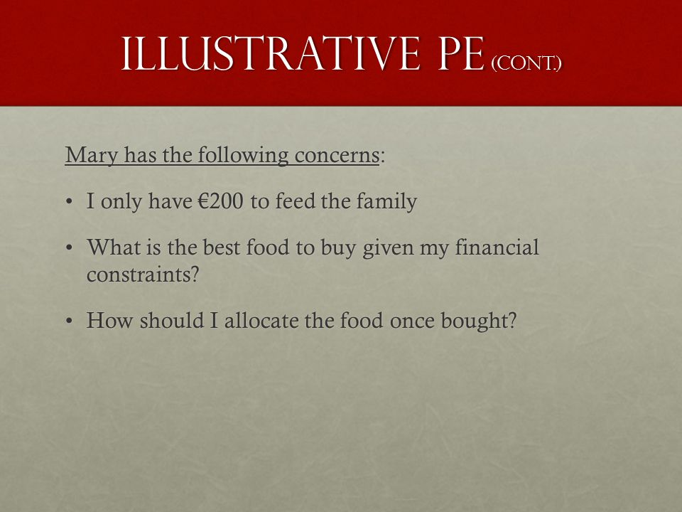 Illustrative PE (cont.) Mary has the following concerns: I only have €200 to feed the familyI only have €200 to feed the family What is the best food to buy given my financial constraints What is the best food to buy given my financial constraints.