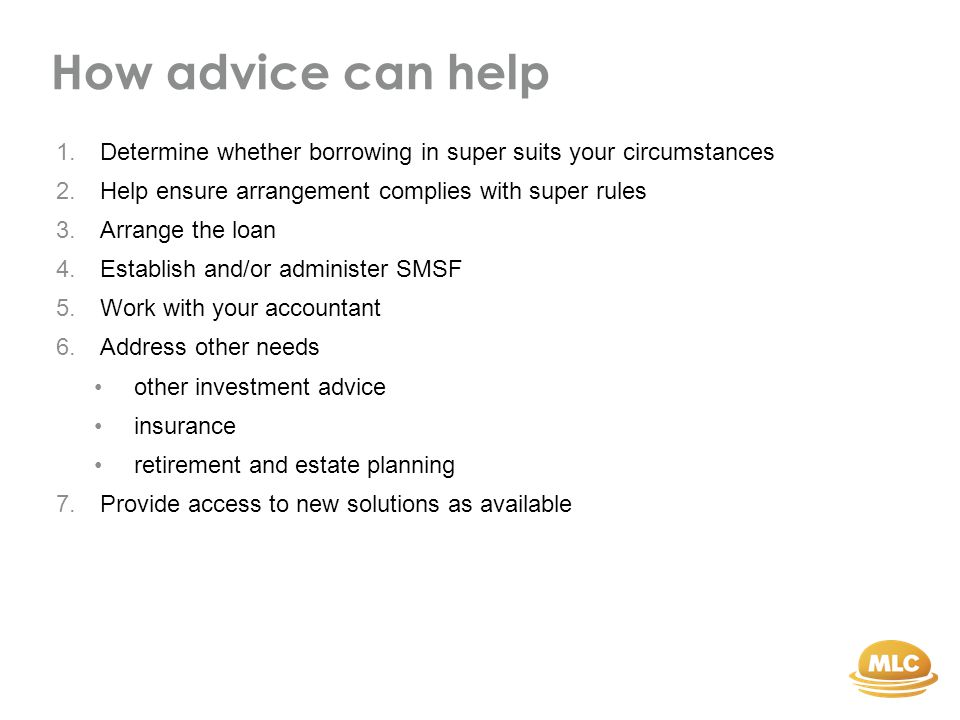 How advice can help 1.Determine whether borrowing in super suits your circumstances 2.Help ensure arrangement complies with super rules 3.Arrange the loan 4.Establish and/or administer SMSF 5.Work with your accountant 6.Address other needs other investment advice insurance retirement and estate planning 7.Provide access to new solutions as available