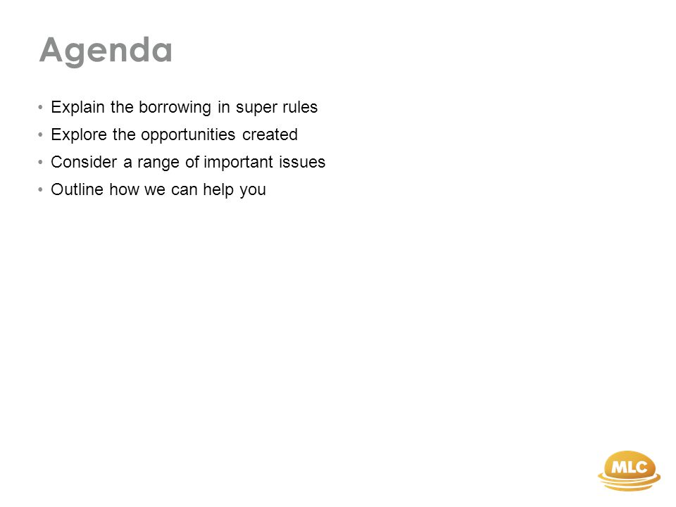 Agenda Explain the borrowing in super rules Explore the opportunities created Consider a range of important issues Outline how we can help you