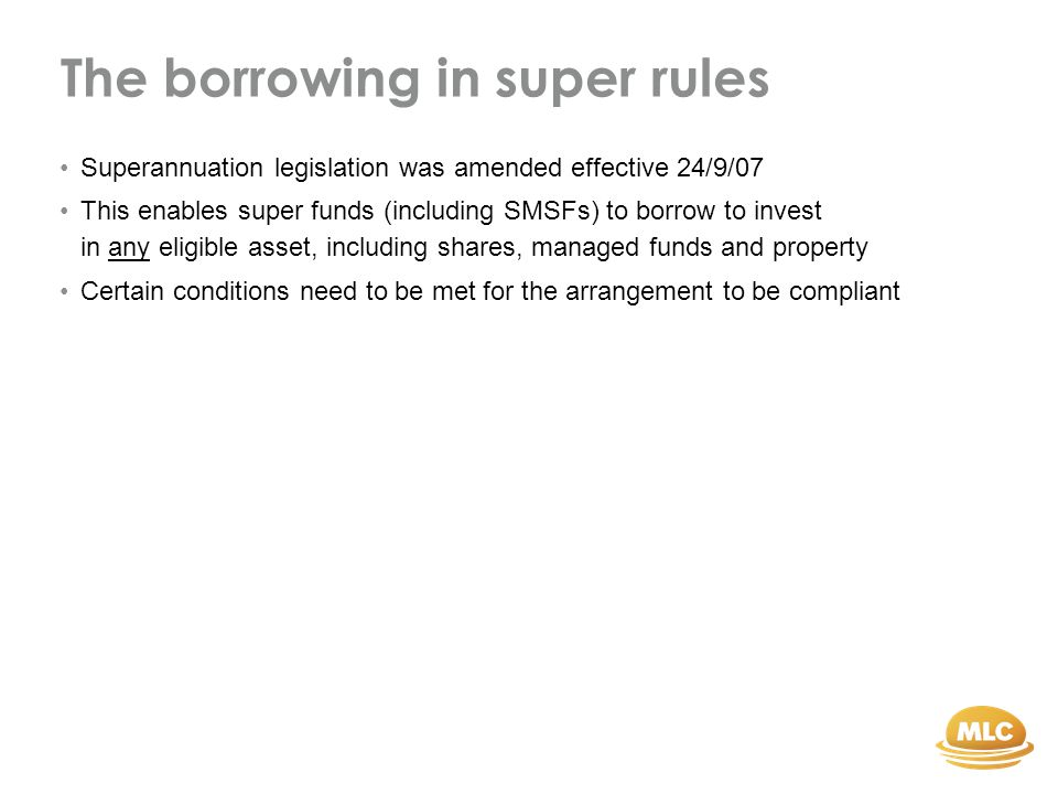 Here's how it works Loan BankSMSF Security trust Cash + borrowed money Bank can only hold security over trust assets, not other SMSF assets Security trustee holds legal ownership of assets Eligible assets Eg: Direct property, shares, managed funds SMSF can acquire legal ownership after paying sufficient instalments