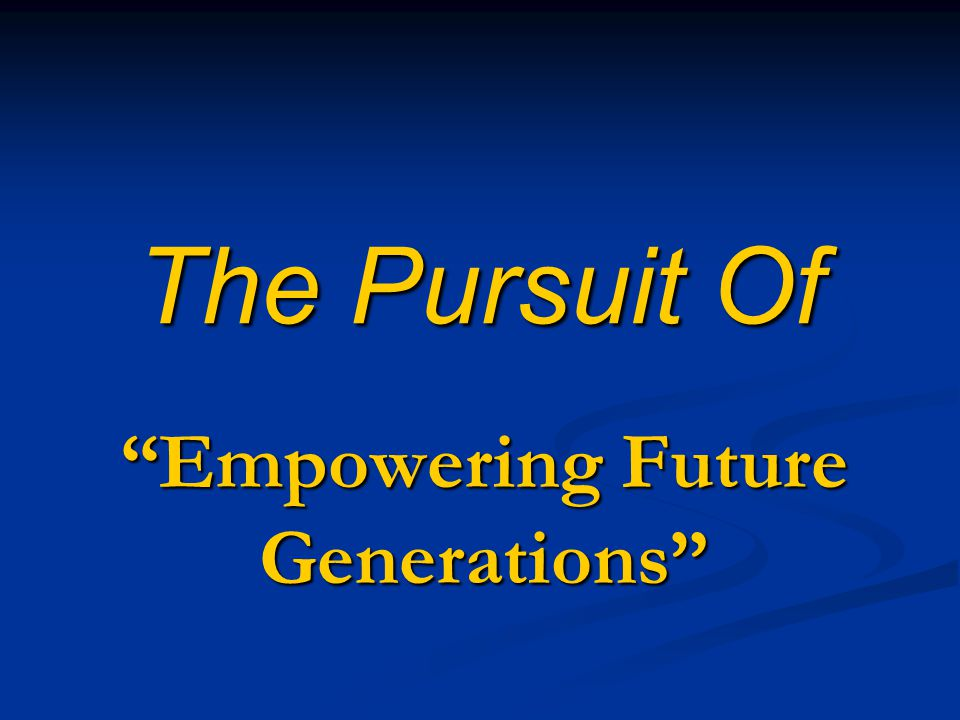The Pursuit Of Empowering Future Generations