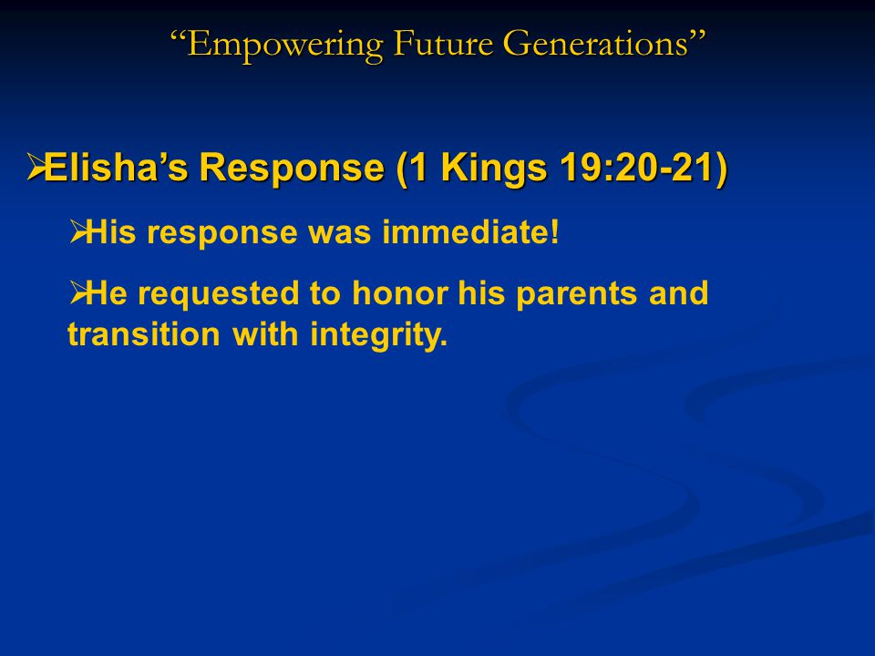 Empowering Future Generations  Elisha's Response (1 Kings 19:20-21)  His response was immediate.