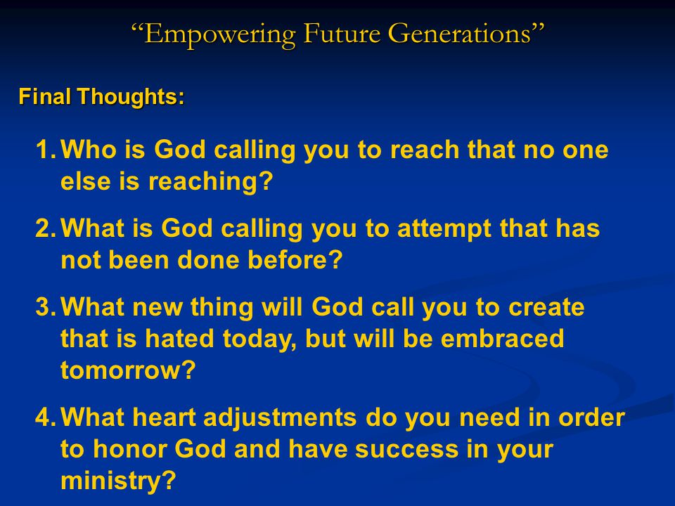 Empowering Future Generations Final Thoughts: 1.Who is God calling you to reach that no one else is reaching.