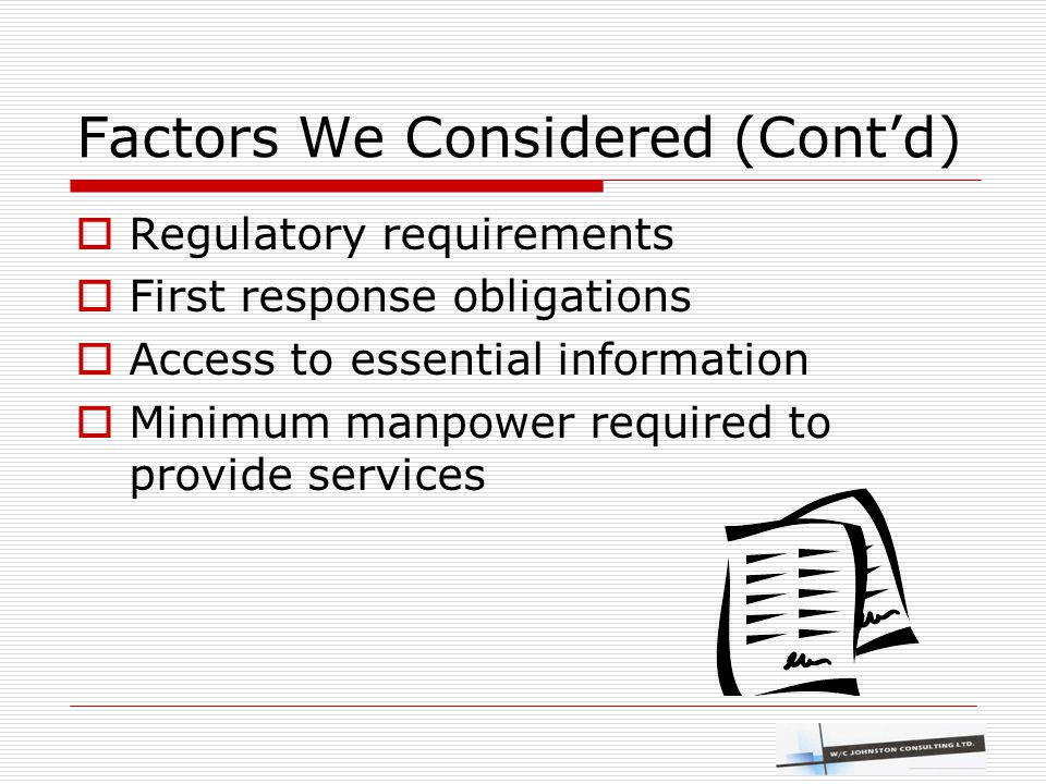 Factors We Considered (Cont'd)  Regulatory requirements  First response obligations  Access to essential information  Minimum manpower required to