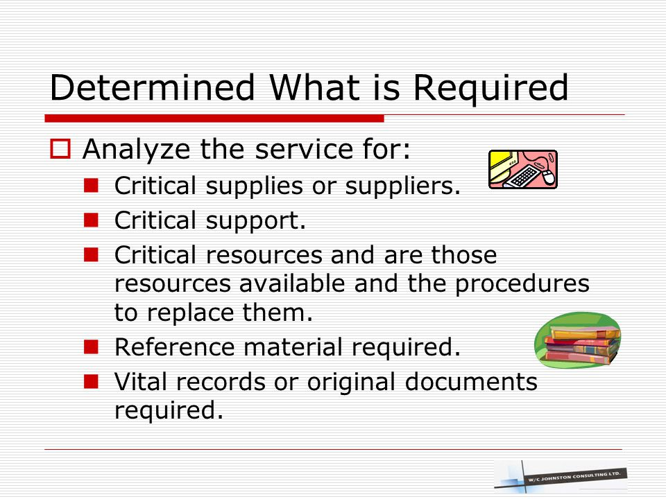 Determined What is Required  Analyze the service for: Critical supplies or suppliers. Critical support. Critical resources and are those resources av