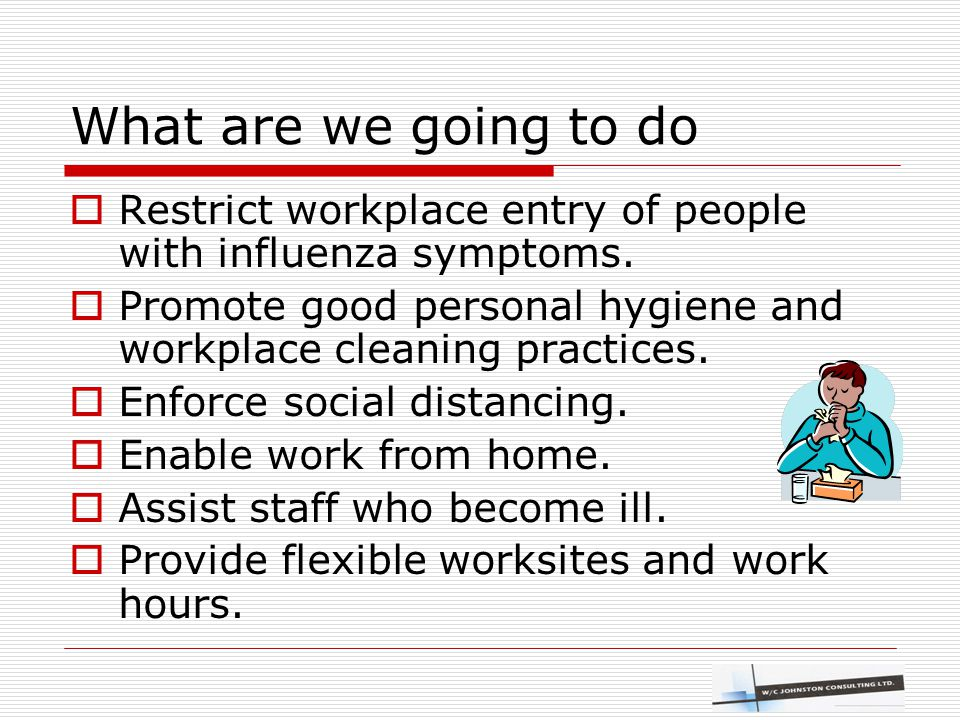 What are we going to do  Restrict workplace entry of people with influenza symptoms.  Promote good personal hygiene and workplace cleaning practices