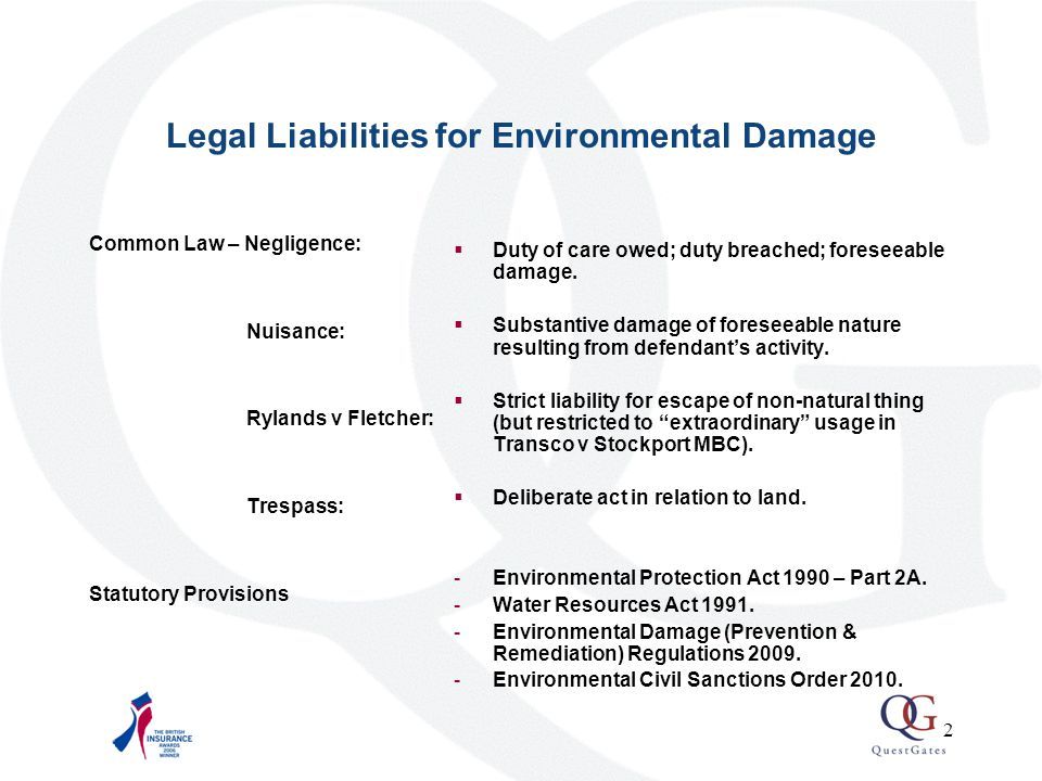 2 Legal Liabilities for Environmental Damage Common Law – Negligence: Nuisance: Rylands v Fletcher: Trespass: Statutory Provisions  Duty of care owed; duty breached; foreseeable damage.