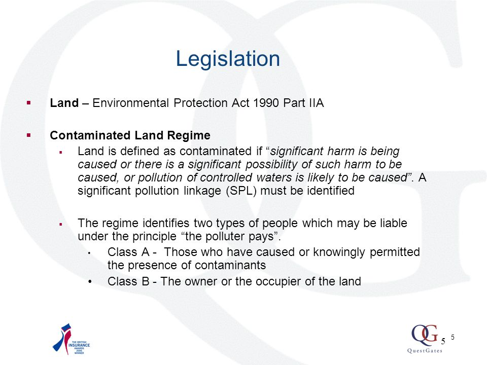 5  Land – Environmental Protection Act 1990 Part IIA  Contaminated Land Regime  Land is defined as contaminated if significant harm is being caused or there is a significant possibility of such harm to be caused, or pollution of controlled waters is likely to be caused .